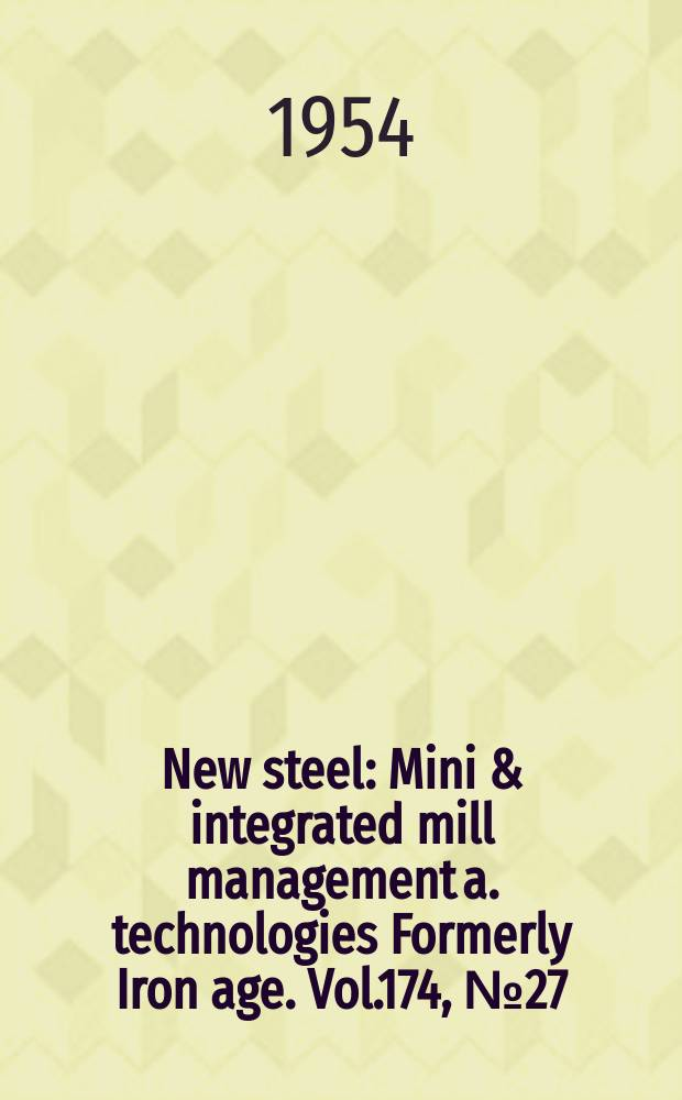 New steel : Mini & integrated mill management a. technologies [Formerly] Iron age. Vol.174, №27