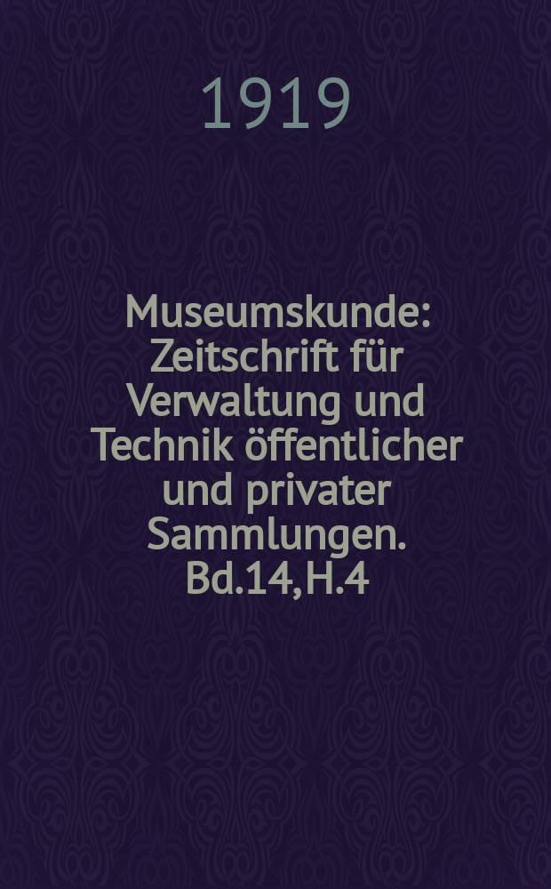 Museumskunde : Zeitschrift für Verwaltung und Technik öffentlicher und privater Sammlungen. Bd.14, H.4