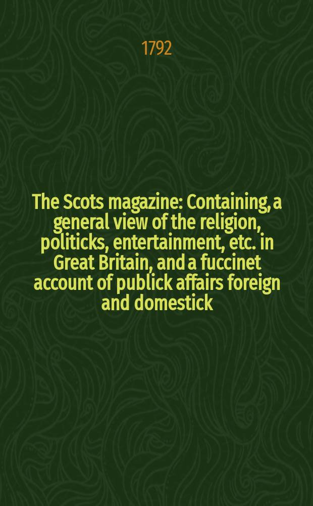 The Scots magazine : Containing, a general view of the religion, politicks, entertainment, etc. in Great Britain, and a fuccinet account of publick affairs foreign and domestick. Vol.54, February