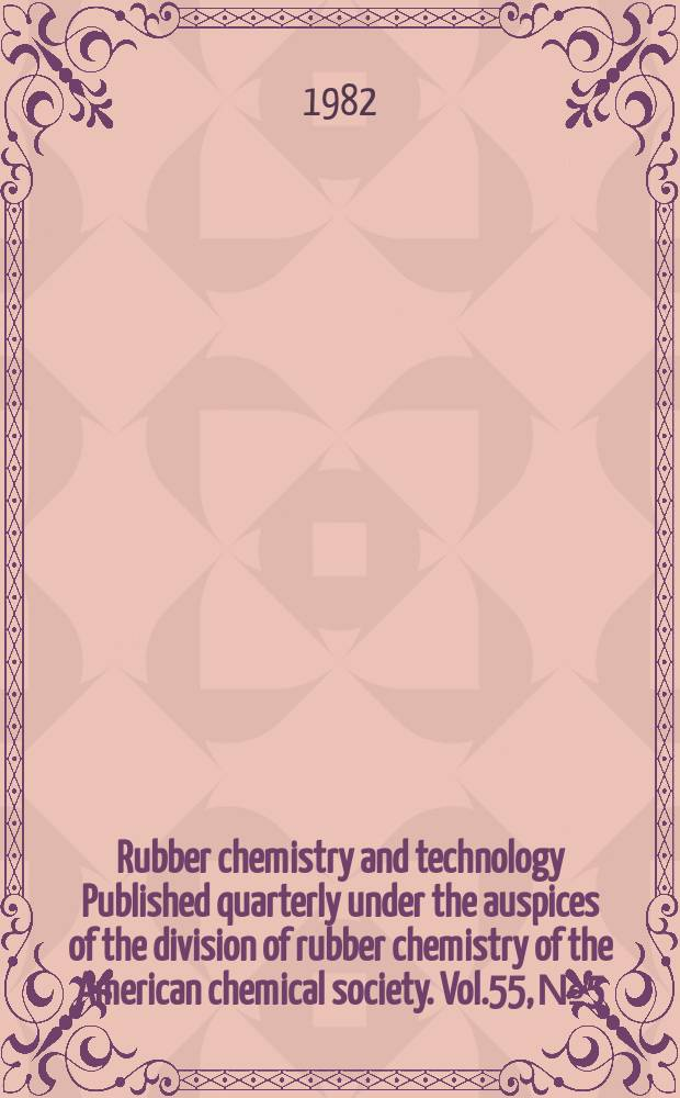 Rubber chemistry and technology Published quarterly under the auspices of the division of rubber chemistry of the American chemical society. Vol.55, №5
