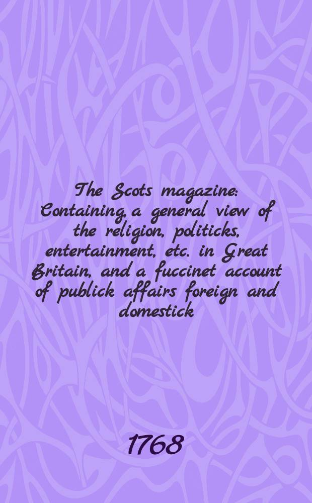 The Scots magazine : Containing, a general view of the religion, politicks, entertainment, etc. in Great Britain, and a fuccinet account of publick affairs foreign and domestick. Vol.30, January