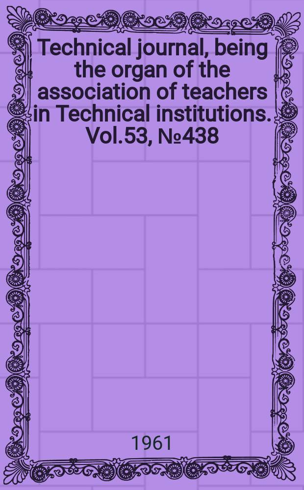 Technical journal, being the organ of the association of teachers in Technical institutions. Vol.53, №438