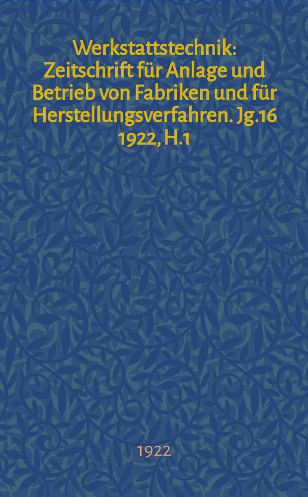 Werkstattstechnik : Zeitschrift für Anlage und Betrieb von Fabriken und für Herstellungsverfahren. Jg.16 1922, H.1