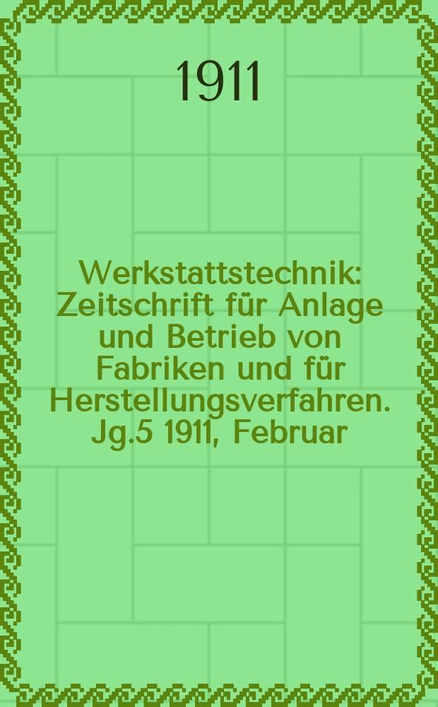 Werkstattstechnik : Zeitschrift für Anlage und Betrieb von Fabriken und für Herstellungsverfahren. Jg.5 1911, Februar