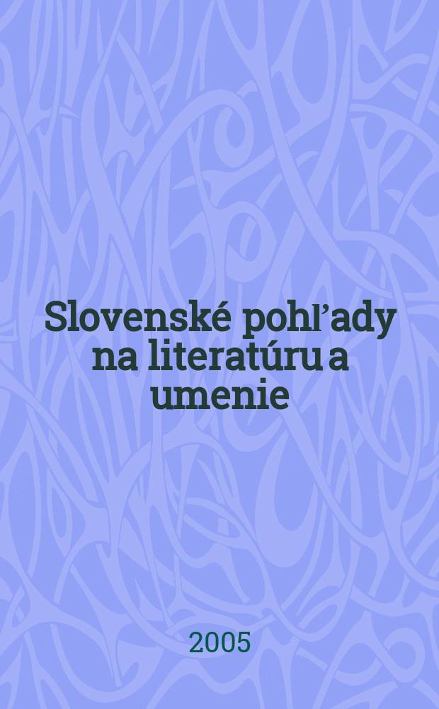 Slovenské pohľady na literatúru a umenie : Organ Zväzu slovenských spisovateľov. Roč.121 2005, № 3