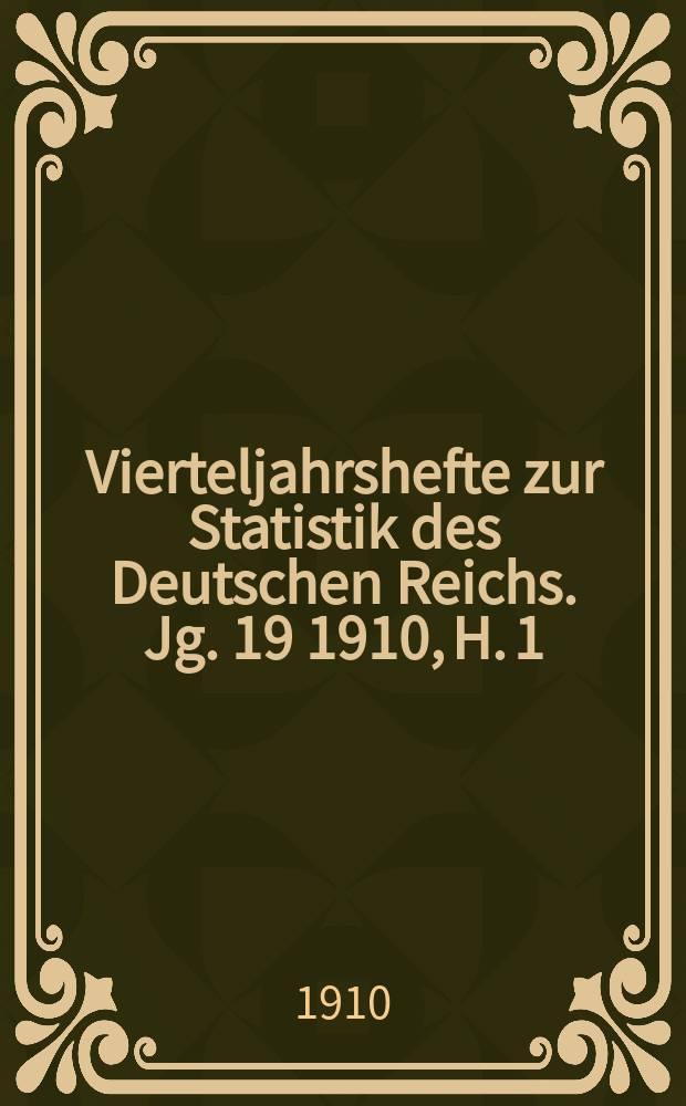 Vierteljahrshefte zur Statistik des Deutschen Reichs. Jg. 19 1910, H. 1