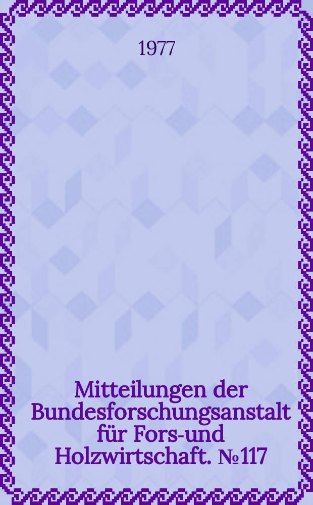 Mitteilungen der Bundesforschungsanstalt für Forst- und Holzwirtschaft. № 117