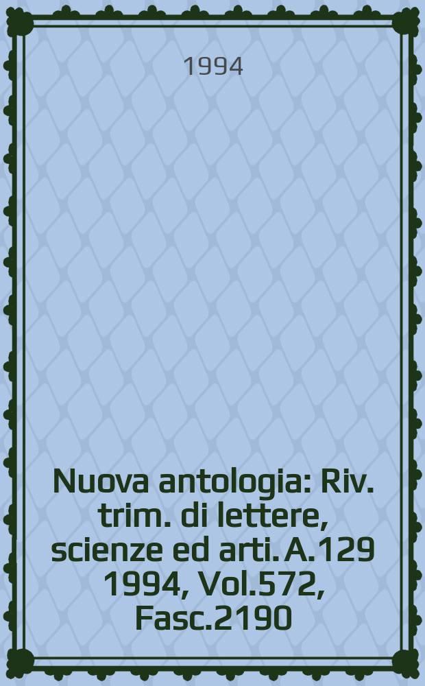 Nuova antologia : Riv. trim. di lettere, scienze ed arti. A.129 1994, Vol.572, Fasc.2190