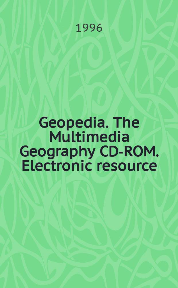 Geopedia. The Multimedia Geography CD-ROM. [Electronic resource] : A complete easy-to-use, geography reference and learning resource with up-to-date Maps, World Data, Learning Activities, In-Dept Articles, Video Clips