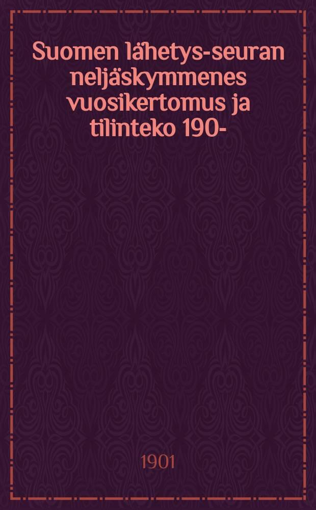 Suomen lähetys-seuran neljäskymmenes vuosikertomus ja tilinteko 1900- = Годовые отчёты миссионерного общества Финляндии
