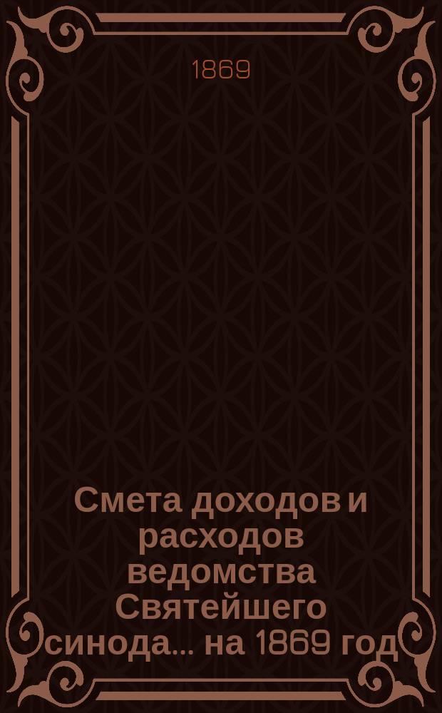 Смета доходов и расходов ведомства Святейшего синода... ... на 1869 год
