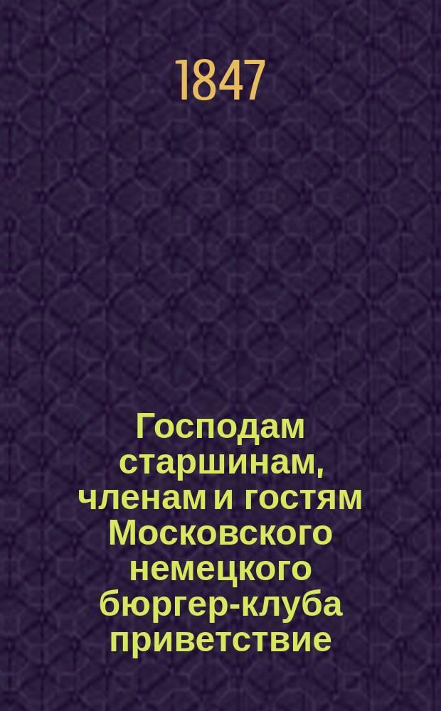 Господам старшинам, членам и гостям Московского немецкого бюргер-клуба приветствие.. : От швейцара Егора Валерьянова [Стихотворение]. ... на 1847 год
