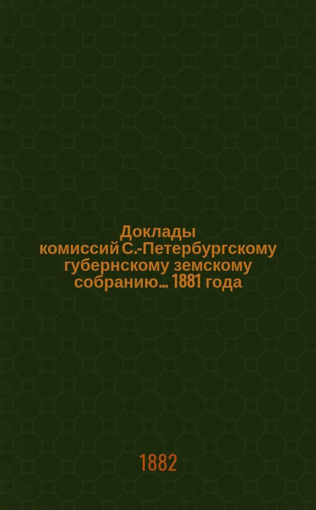 [Доклады комиссий] С.-Петербургскому губернскому земскому собранию... [1881 года] : [1881 года]. [По вопросу об изменениях в местном управлении]