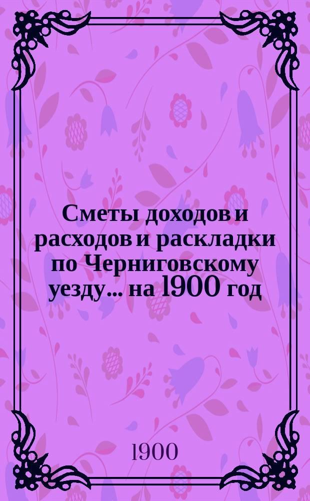 [Сметы доходов и расходов и раскладки по Черниговскому уезду]... ... на 1900 год