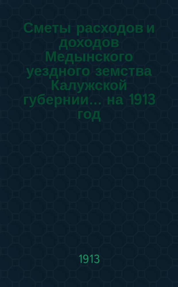 Сметы расходов и доходов Медынского уездного земства Калужской губернии... на 1913 год