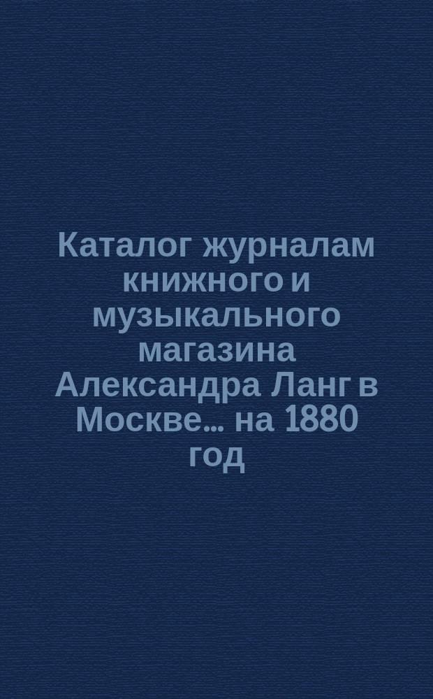 Каталог журналам книжного и музыкального магазина Александра Ланг в Москве. ... на 1880 год