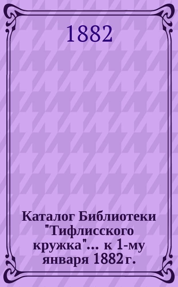 """Каталог Библиотеки """"Тифлисского кружка""""... ... к 1-му января 1882 г."""