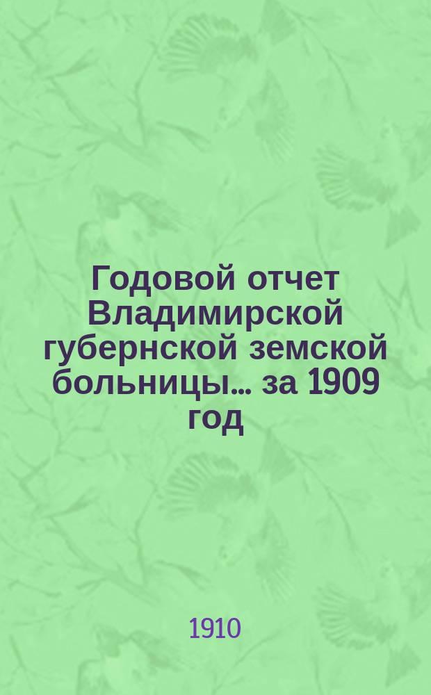 Годовой отчет Владимирской губернской земской больницы... ... за 1909 год