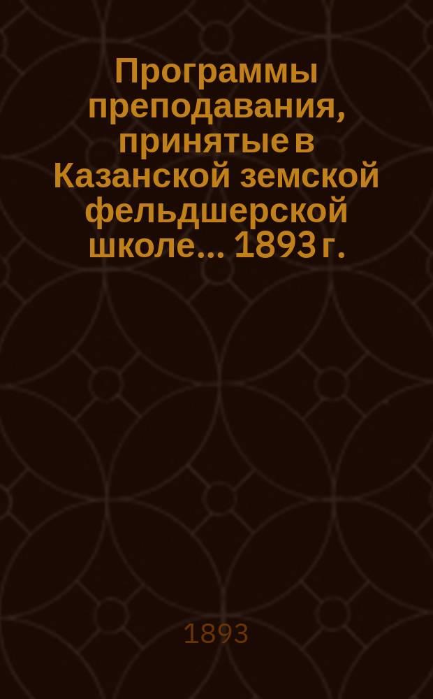 Программы преподавания, принятые в Казанской земской фельдшерской школе... ... [1893 г.]