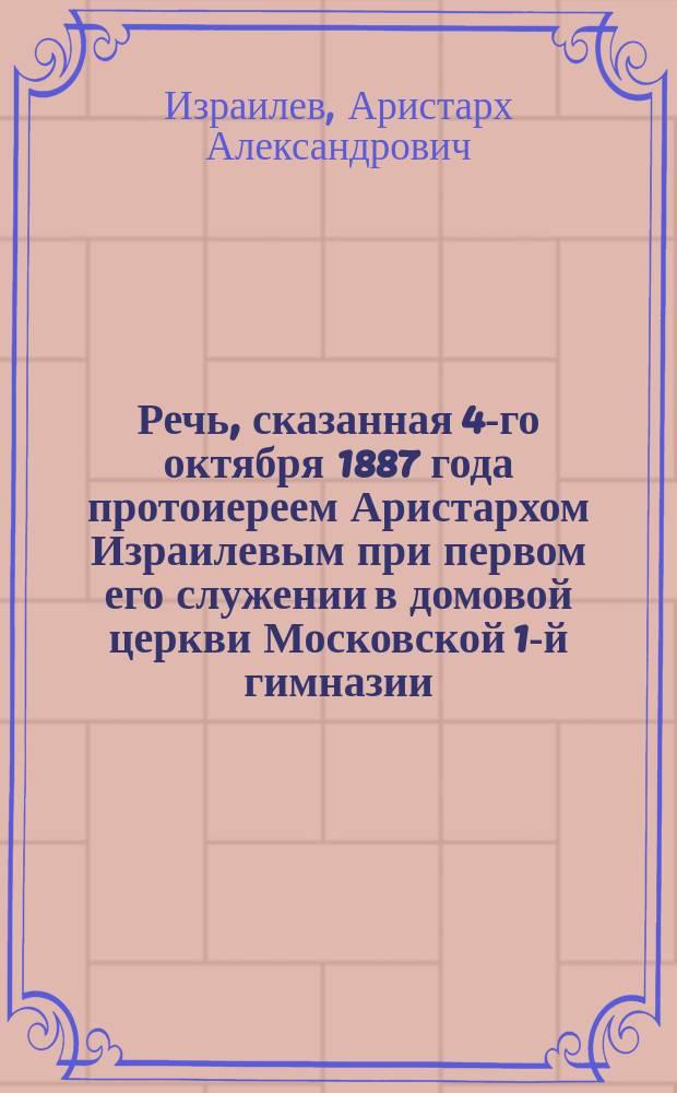 Речь, сказанная 4-го октября 1887 года протоиереем Аристархом Израилевым при первом его служении в домовой церкви Московской 1-й гимназии