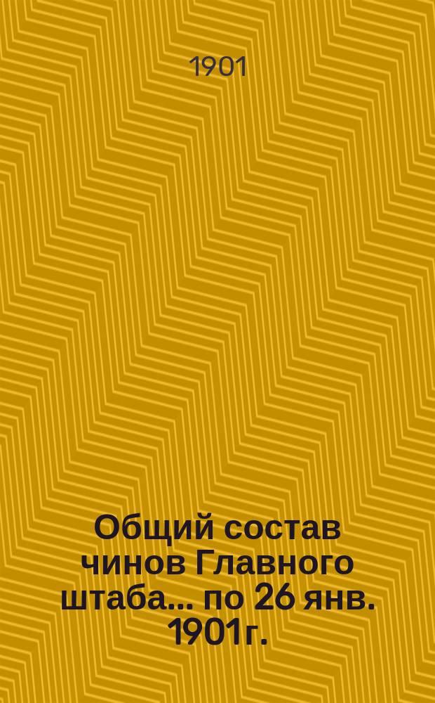 Общий состав чинов Главного штаба. ... по 26 янв. 1901 г.