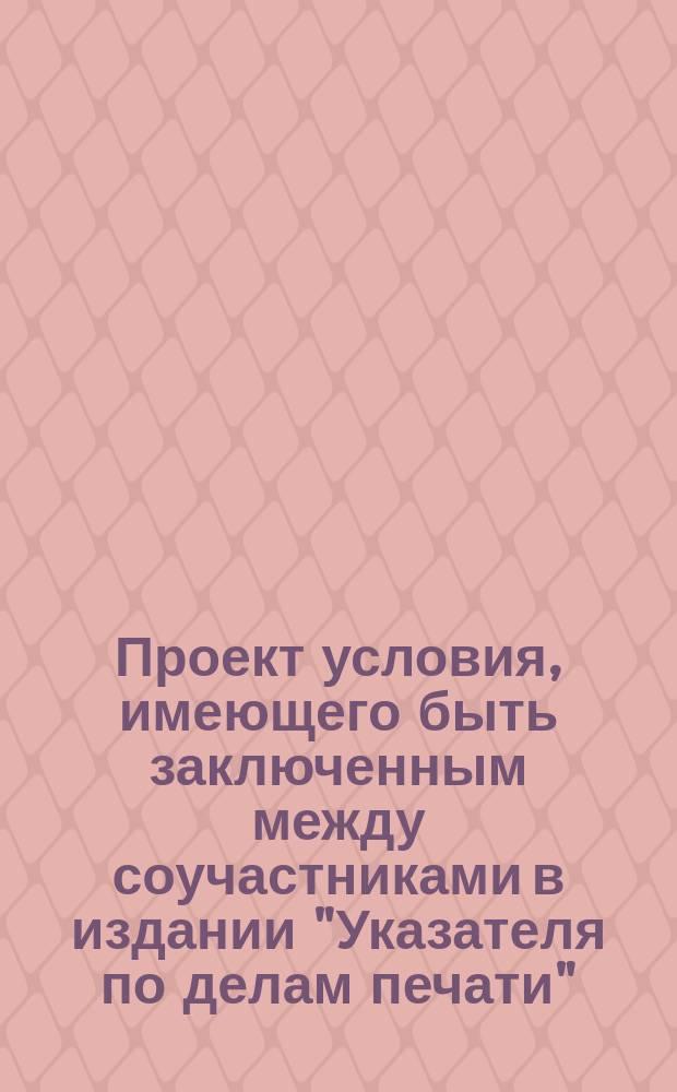"""Проект условия, имеющего быть заключенным между соучастниками в издании """"Указателя по делам печати"""""""