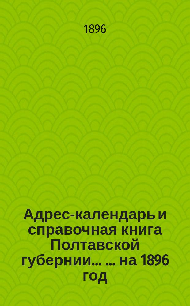 Адрес-календарь и справочная книга Полтавской губернии ... ... на 1896 год