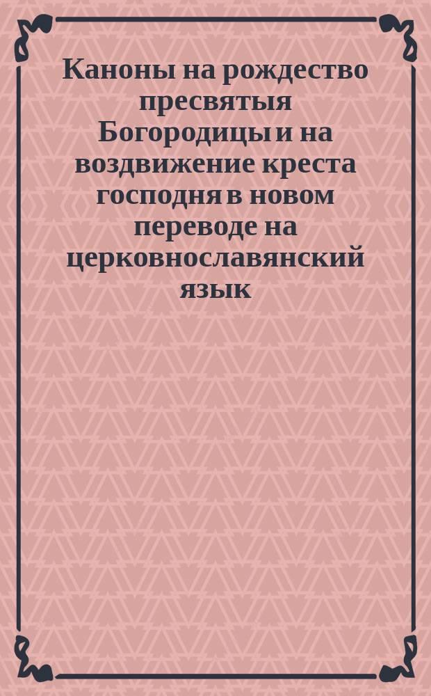 Каноны на рождество пресвятыя Богородицы и на воздвижение креста господня в новом переводе на церковнославянский язык