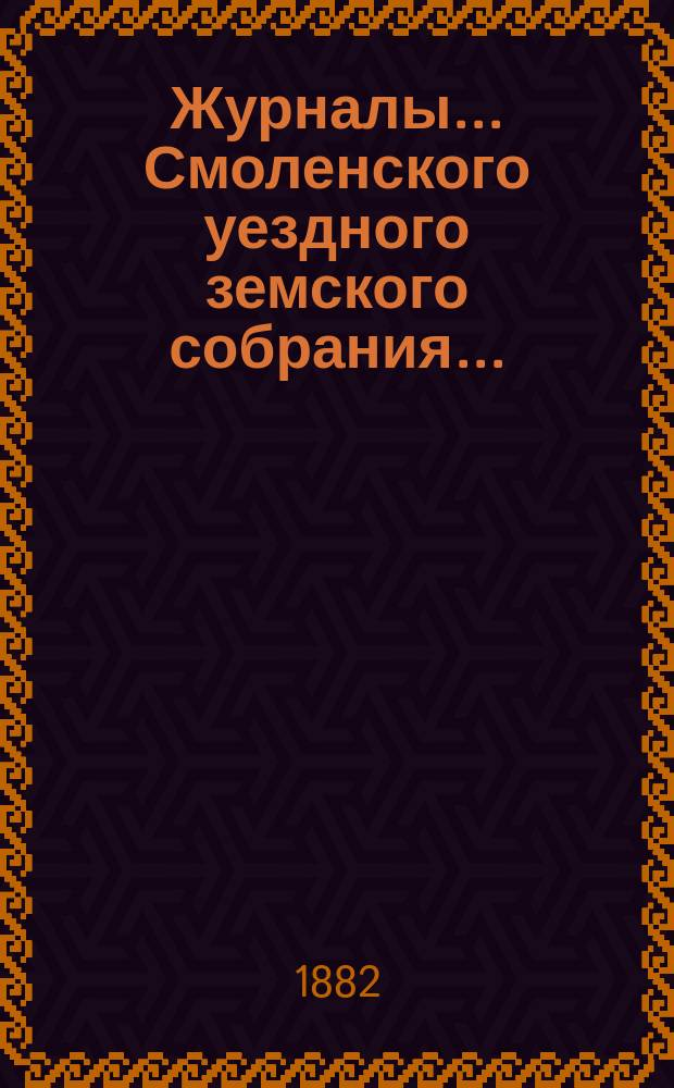 Журналы... Смоленского уездного земского собрания.. : С прил. XVII очередного... 20-го, 21-го, 22-го и 23-го октября 1881 года