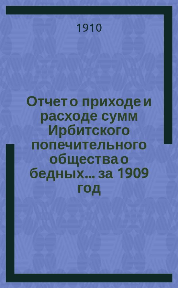 Отчет о приходе и расходе сумм Ирбитского попечительного общества о бедных... ... за 1909 год