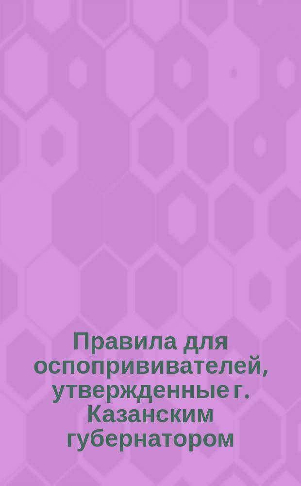 Правила для оспопрививателей, утвержденные г. Казанским губернатором