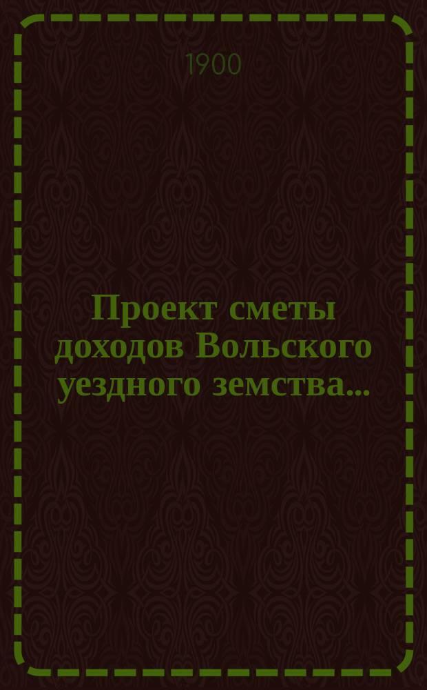 Проект сметы доходов Вольского уездного земства.. : С прил. на 1901 год