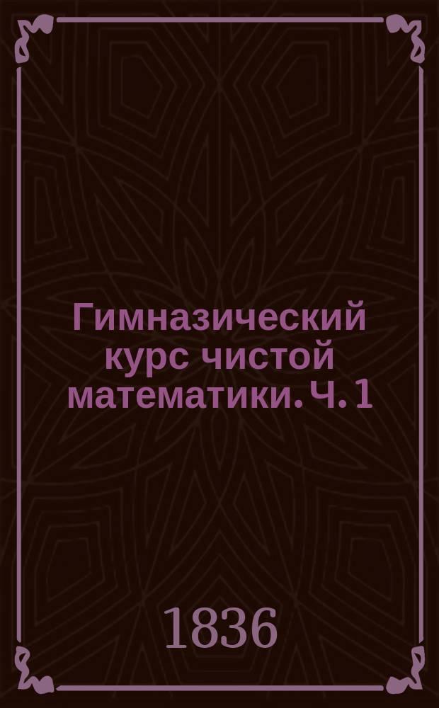 Гимназический курс чистой математики. [Ч. 1 : Арифметика]