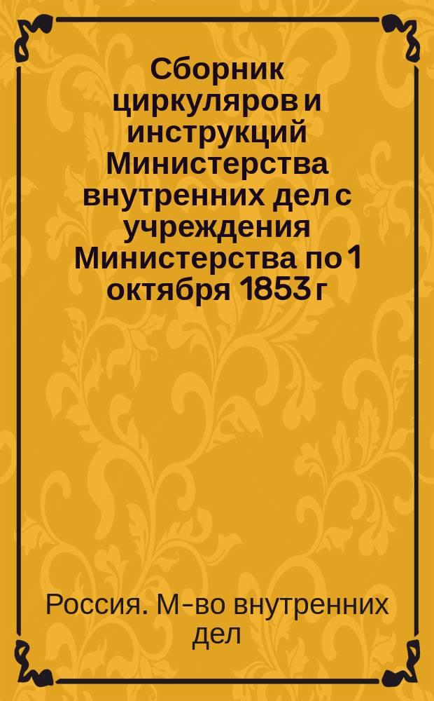 Сборник циркуляров и инструкций Министерства внутренних дел с учреждения Министерства по 1 октября 1853 г. : Т. 1