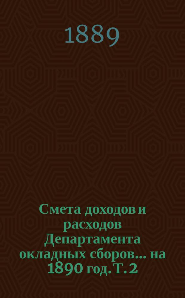 Смета доходов и расходов Департамента окладных сборов... на 1890 год. [Т. 2]