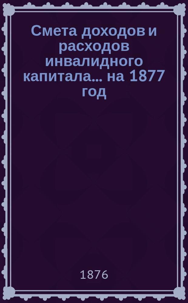 Смета доходов и расходов инвалидного капитала... ... на 1877 год