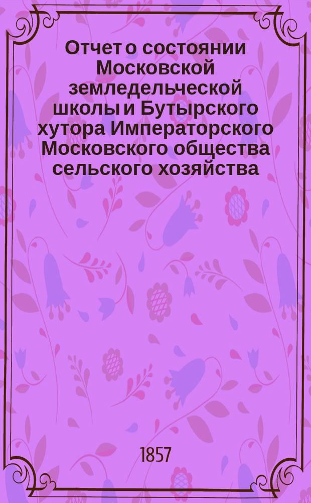 Отчет о состоянии Московской земледельческой школы и Бутырского хутора Императорского Московского общества сельского хозяйства... за 1856 год