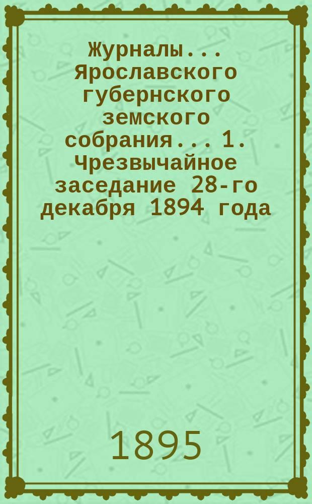 Журналы... Ярославского губернского земского собрания... 1. Чрезвычайное заседание 28-го декабря 1894 года : 1. Чрезвычайное заседание 28-го декабря 1894 года ; 2. Очередная сессия 1895 года