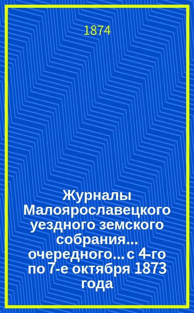 Журналы Малоярославецкого уездного земского собрания... очередного... с 4-го по 7-е октября 1873 года