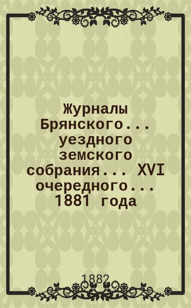 Журналы Брянского... уездного земского собрания... XVI очередного... [1881 года]
