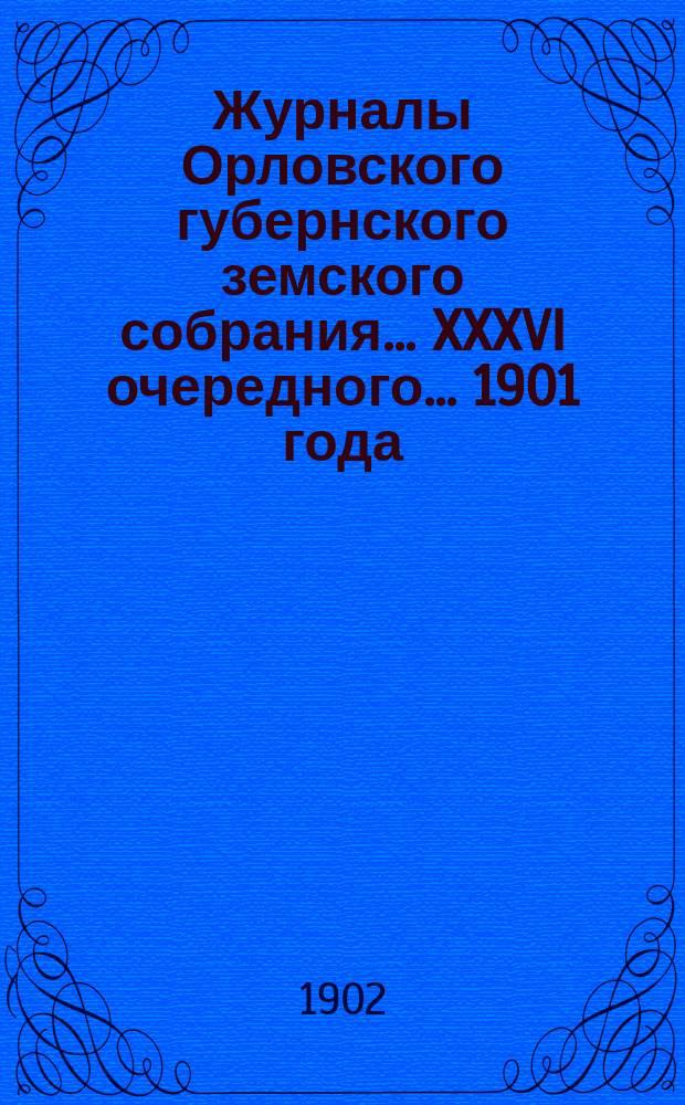 Журналы Орловского губернского земского собрания... XXXVI очередного... 1901 года