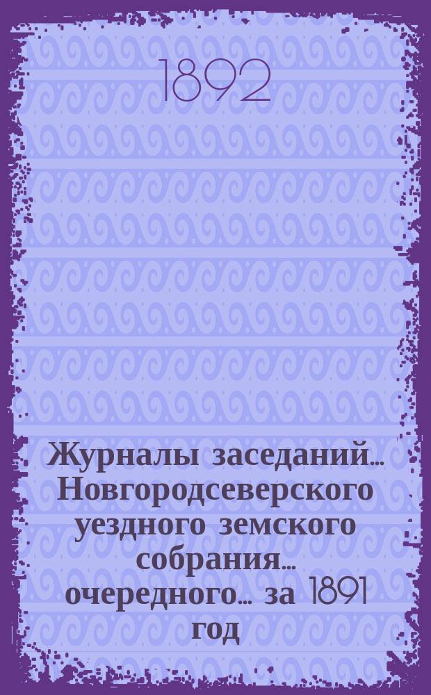 Журналы заседаний... Новгородсеверского уездного земского собрания... очередного... за 1891 год