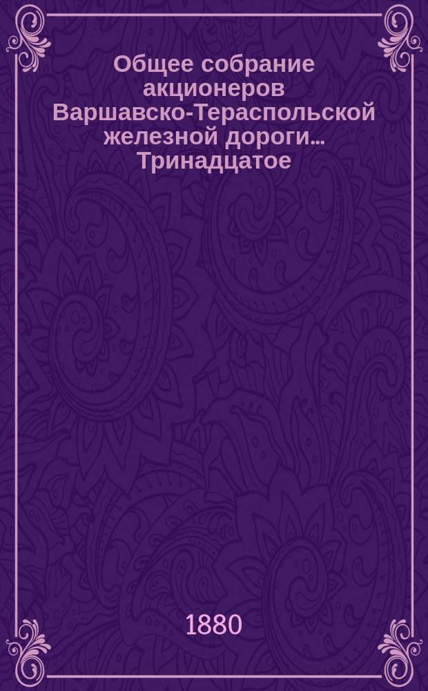 ... Общее собрание акционеров Варшавско-Тераспольской железной дороги... Тринадцатое... : Тринадцатое... состоявшееся июня 13(25) дня 1880 года