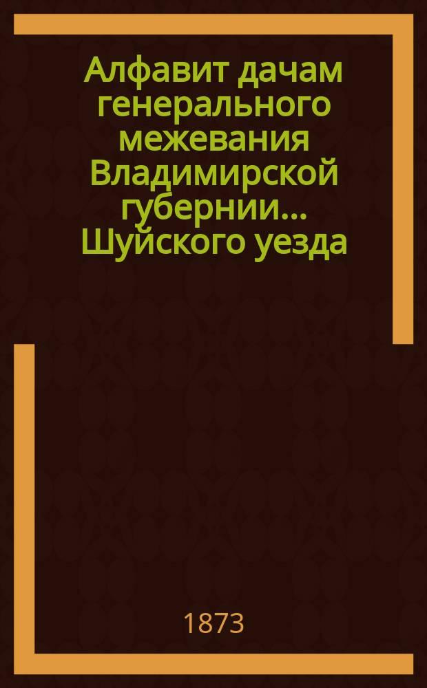 Алфавит дачам генерального межевания Владимирской губернии... ... Шуйского уезда