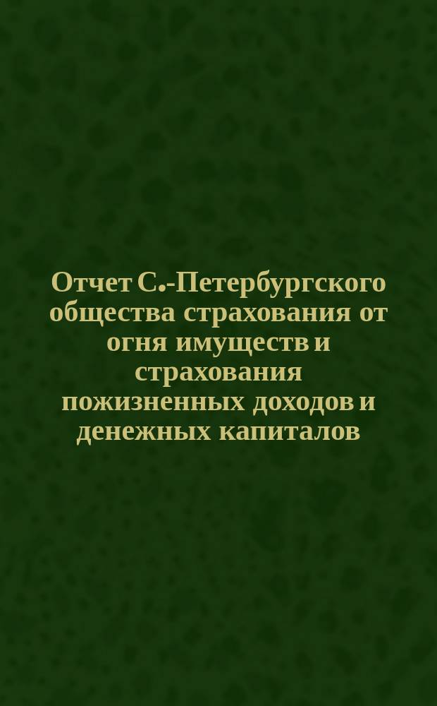Отчет С.-Петербургского общества страхования от огня имуществ и страхования пожизненных доходов и денежных капиталов... ... с 1-го января 1881 г. по 1-е января 1882 г.