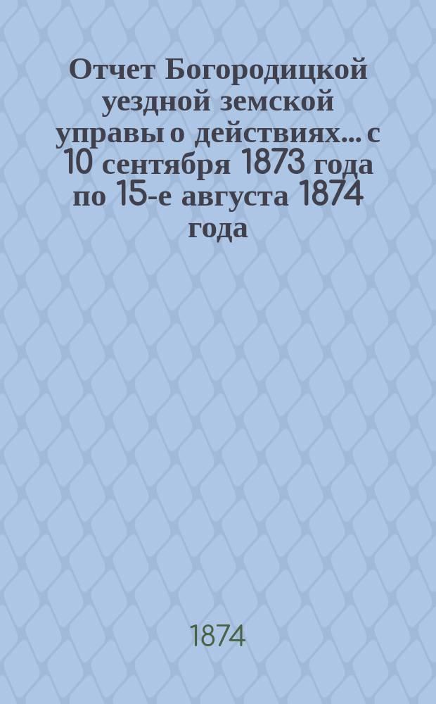 Отчет Богородицкой уездной земской управы о действиях... с 10 сентября 1873 года по 15-е августа 1874 года
