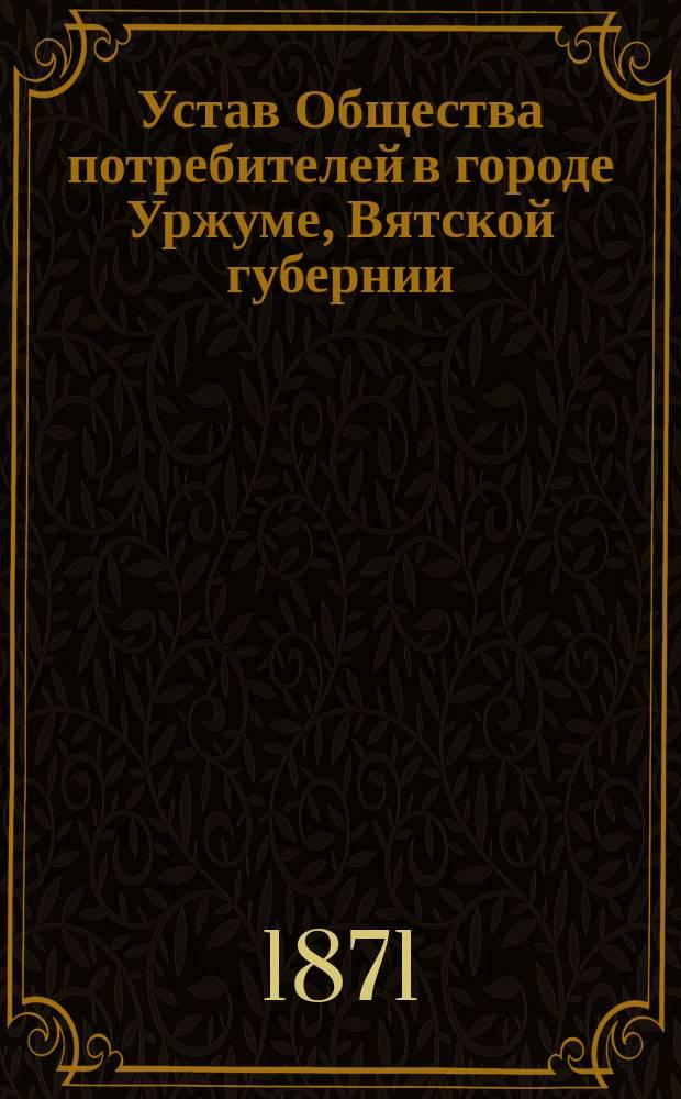 Устав Общества потребителей в городе Уржуме, Вятской губернии : Утв. 25 сент. 1870 г.