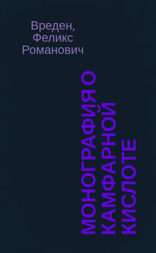 Монография о камфарной кислоте : Соч., представл. в Физ.-мат. фак. И. Спб. ун-та для получения степени магистра химии