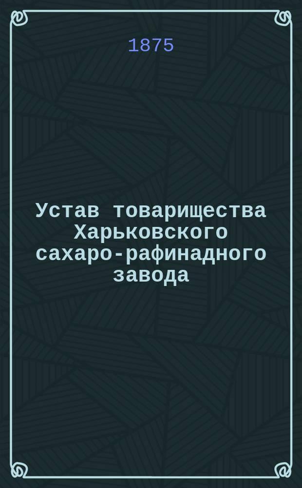 Устав товарищества Харьковского сахаро-рафинадного завода