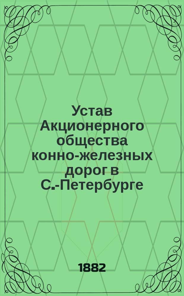 Устав Акционерного общества конно-железных дорог в С.-Петербурге : утвержден 13 августа 1876 г.